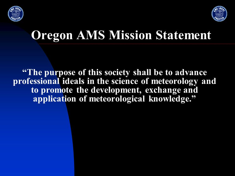 Oregon AMS Mission Statement The purpose of this society shall be to advance professional ideals in the science of meteorology and to promote the development, exchange and application of meteorological knowledge.