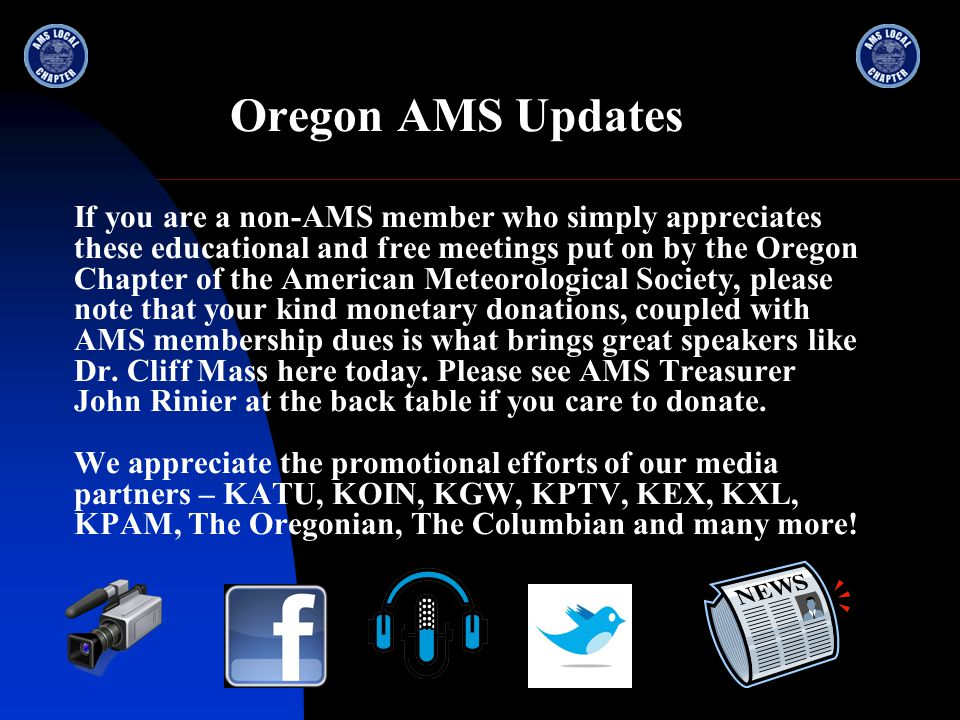 Oregon AMS Updates If you are a non-AMS member who simply appreciates these educational and free meetings put on by the Oregon Chapter of the American Meteorological Society, please note that your kind monetary donations, coupled with AMS membership dues is what brings great speakers like Dr.