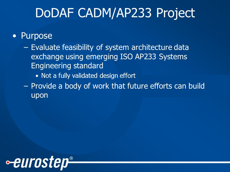 ® Purpose –Evaluate feasibility of system architecture data exchange using emerging ISO AP233 Systems Engineering standard Not a fully validated design effort –Provide a body of work that future efforts can build upon