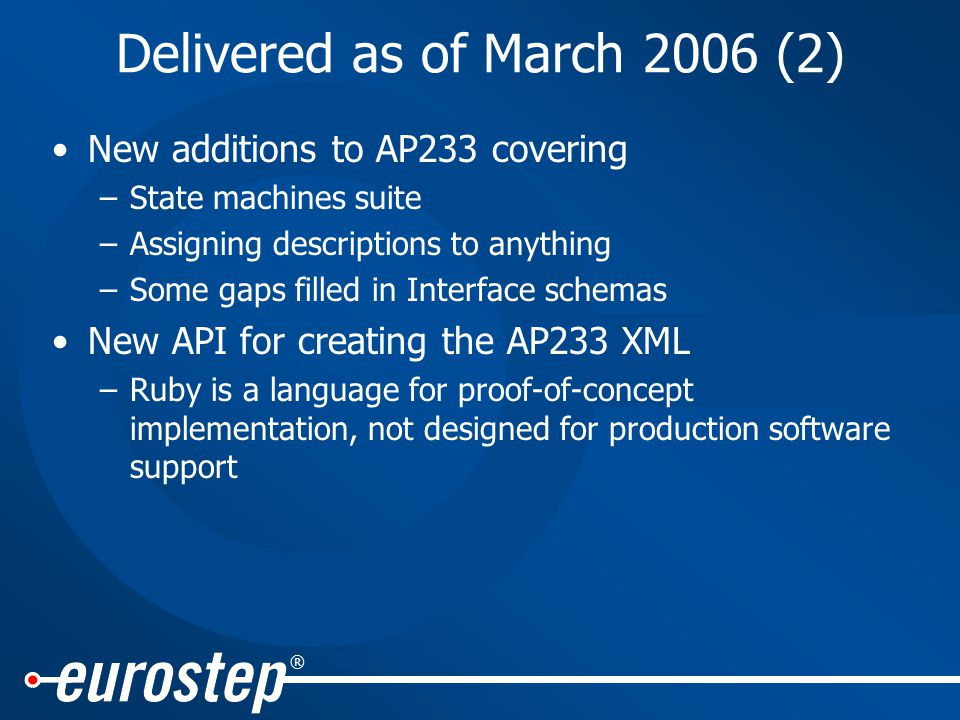 ® Delivered as of March 2006 (2) New additions to AP233 covering –State machines suite –Assigning descriptions to anything –Some gaps filled in Interface schemas New API for creating the AP233 XML –Ruby is a language for proof-of-concept implementation, not designed for production software support