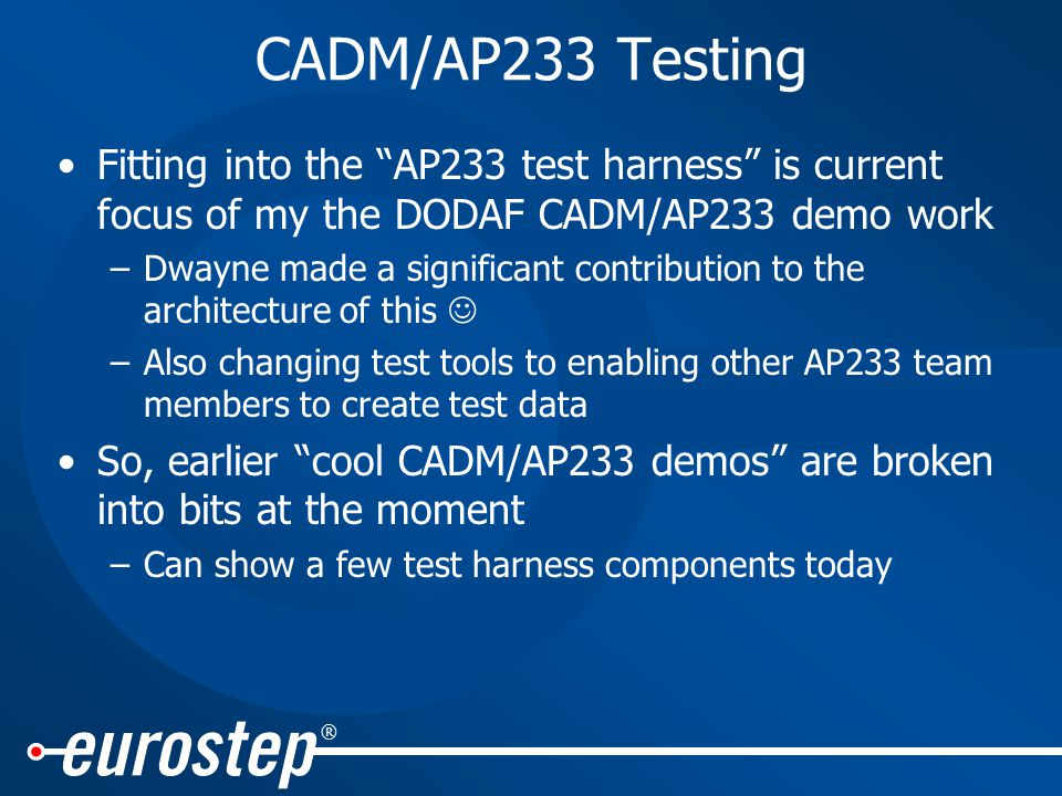® CADM/AP233 Testing Fitting into the AP233 test harness is current focus of my the DODAF CADM/AP233 demo work –Dwayne made a significant contribution to the architecture of this –Also changing test tools to enabling other AP233 team members to create test data So, earlier cool CADM/AP233 demos are broken into bits at the moment –Can show a few test harness components today