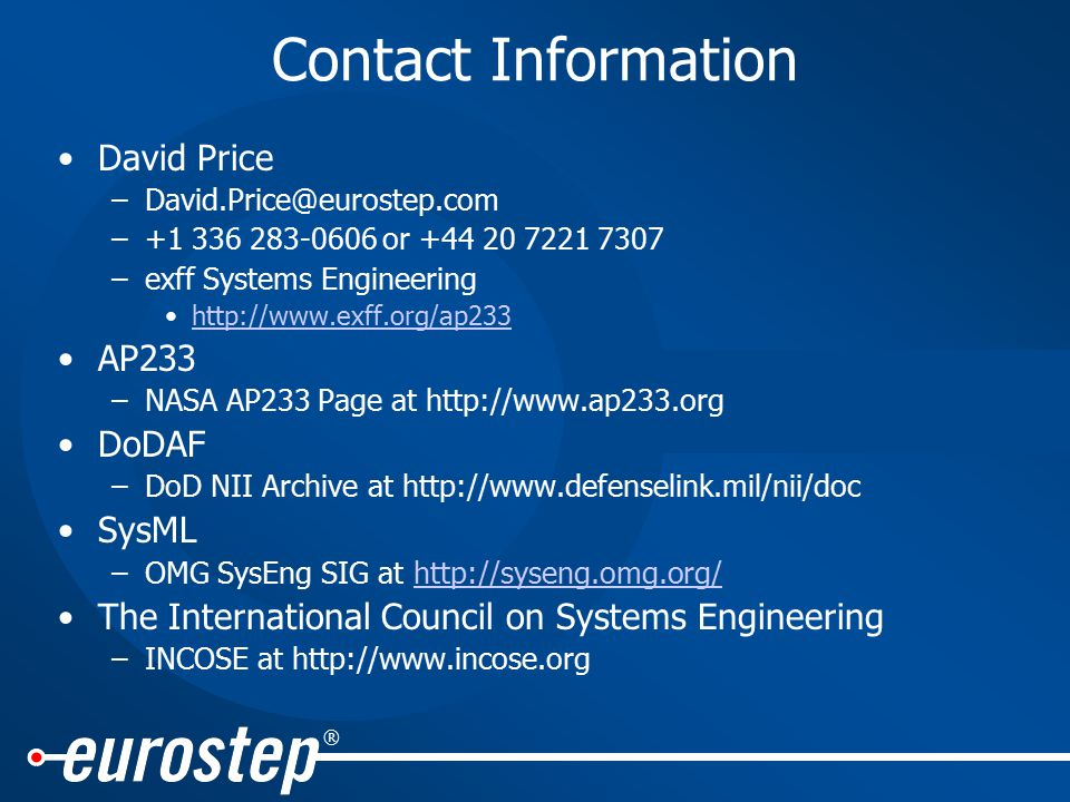 ® Contact Information David Price –David.Price@eurostep.com –+1 336 283-0606 or +44 20 7221 7307 –exff Systems Engineering http://www.exff.org/ap233 AP233 –NASA AP233 Page at http://www.ap233.org DoDAF –DoD NII Archive at http://www.defenselink.mil/nii/doc SysML –OMG SysEng SIG at http://syseng.omg.org/http://syseng.omg.org/ The International Council on Systems Engineering –INCOSE at http://www.incose.org