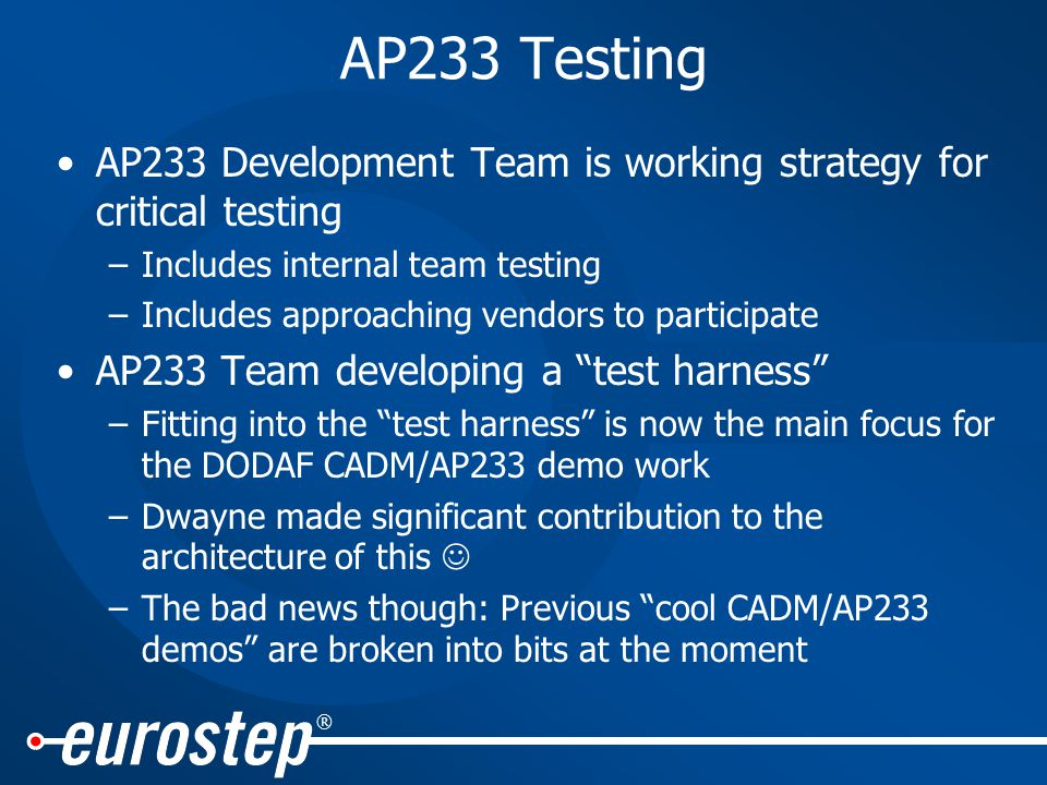 ® AP233 Testing AP233 Development Team is working strategy for critical testing –Includes internal team testing –Includes approaching vendors to participate AP233 Team developing a test harness –Fitting into the test harness is now the main focus for the DODAF CADM/AP233 demo work –Dwayne made significant contribution to the architecture of this –The bad news though: Previous cool CADM/AP233 demos are broken into bits at the moment