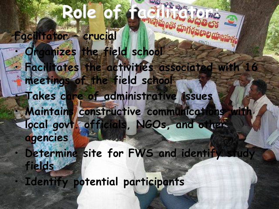 Role of facilitator: Role of facilitator: Facilitator – crucial Organizes the field school Facilitates the activities associated with 16 meetings of t