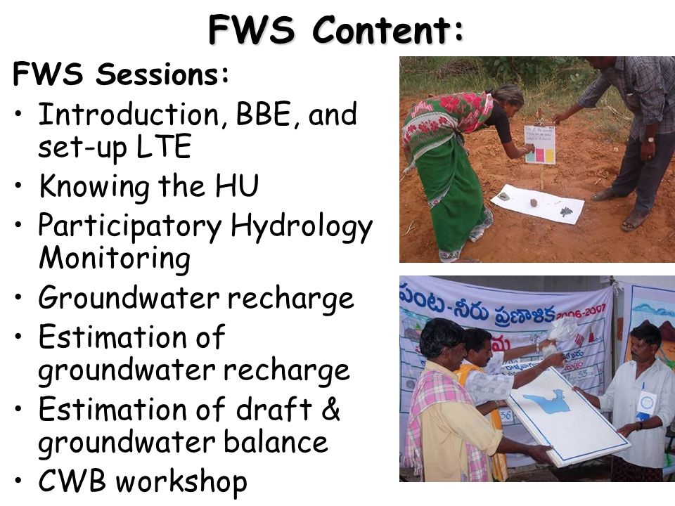 FWS Content: FWS Sessions: Introduction, BBE, and set-up LTE Knowing the HU Participatory Hydrology Monitoring Groundwater recharge Estimation of groundwater recharge Estimation of draft & groundwater balance CWB workshop