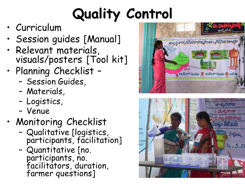 Quality Control Curriculum Session guides [Manual] Relevant materials, visuals/posters [Tool kit] Planning Checklist – –Session Guides, –Materials, –Logistics, –Venue Monitoring Checklist –Qualitative [logistics, participants, facilitation] –Quantitative [no.