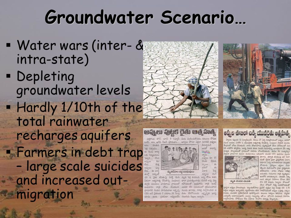 Groundwater Scenario…  Water wars (inter- & intra-state)  Depleting groundwater levels  Hardly 1/10th of the total rainwater recharges aquifers  Farmers in debt trap – large scale suicides and increased out- migration