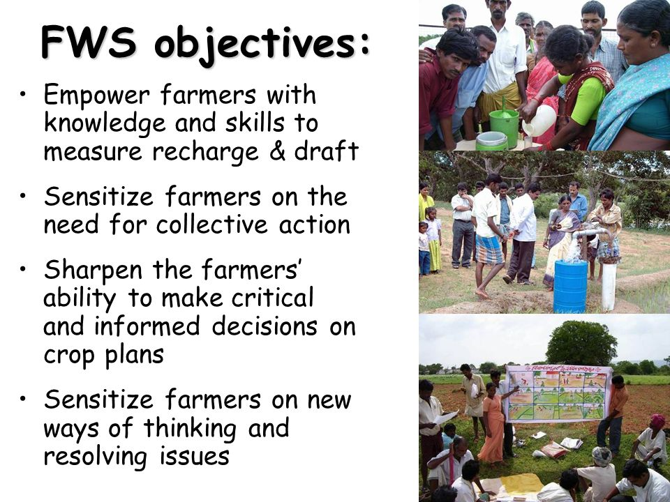 FWS objectives: Empower farmers with knowledge and skills to measure recharge & draft Sensitize farmers on the need for collective action Sharpen the farmers' ability to make critical and informed decisions on crop plans Sensitize farmers on new ways of thinking and resolving issues