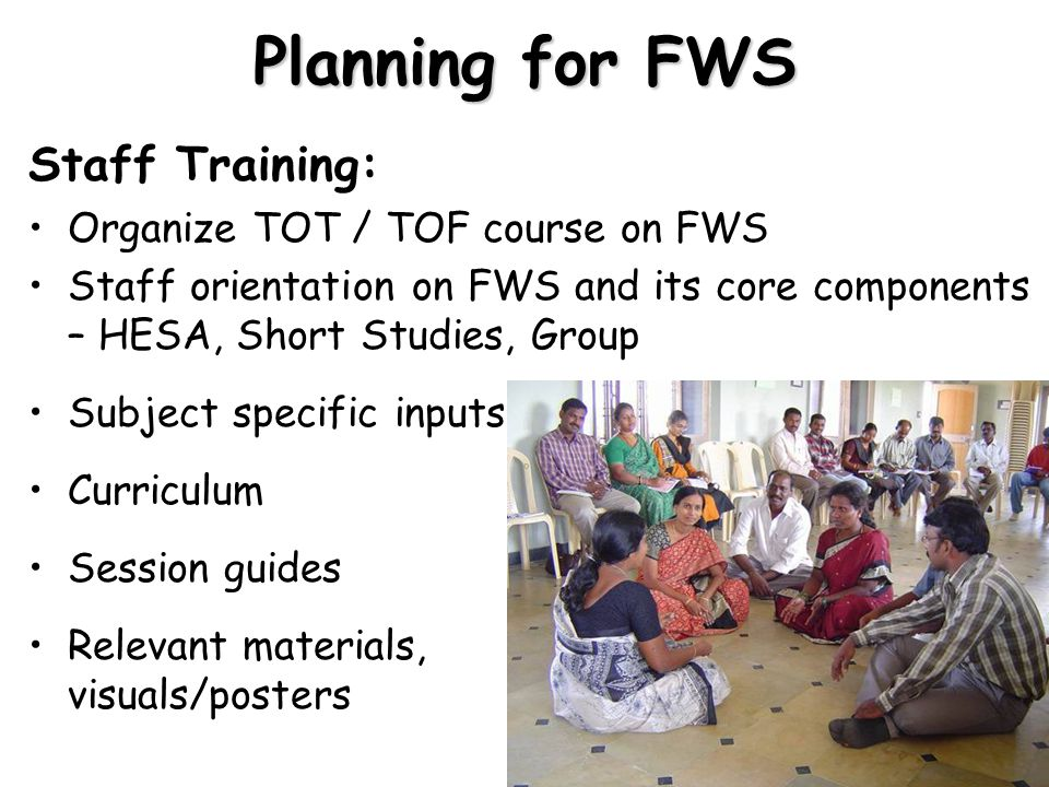 Planning for FWS Staff Training: Organize TOT / TOF course on FWS Staff orientation on FWS and its core components – HESA, Short Studies, Group Subject specific inputs Curriculum Session guides Relevant materials, visuals/posters