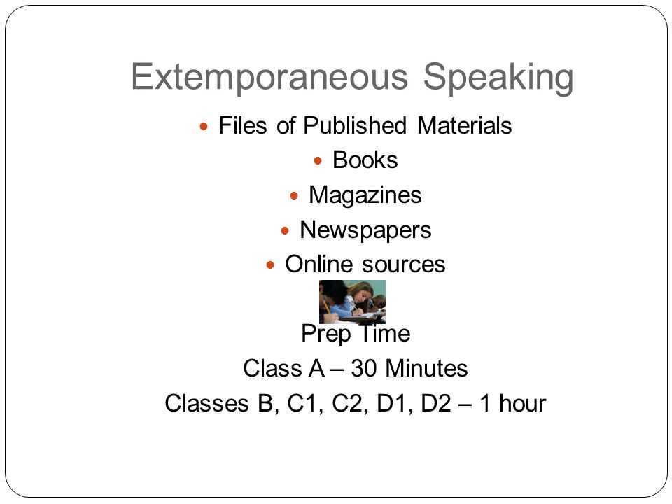 Extemporaneous Speaking Files of Published Materials Books Magazines Newspapers Online sources Prep Time Class A – 30 Minutes Classes B, C1, C2, D1, D2 – 1 hour