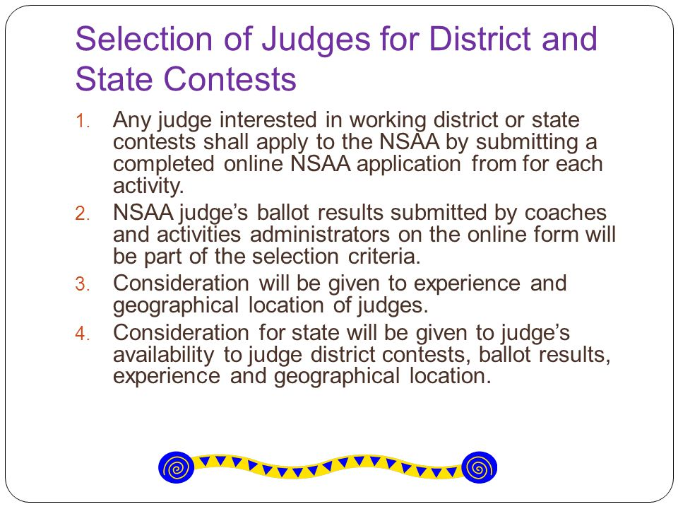 Selection of Judges for District and State Contests  Any judge interested in working district or state contests shall apply to the NSAA by submitting a completed online NSAA application from for each activity.