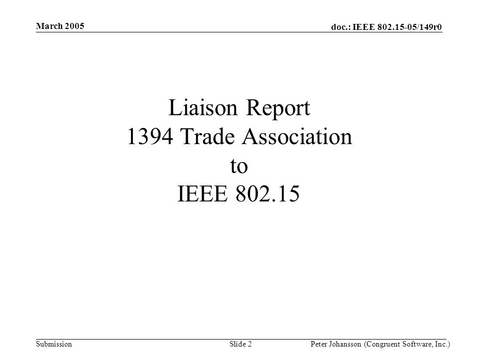doc.: IEEE 802.15-05/149r0 Submission March 2005 Peter Johansson (Congruent Software, Inc.)Slide 2 Liaison Report 1394 Trade Association to IEEE 802.15
