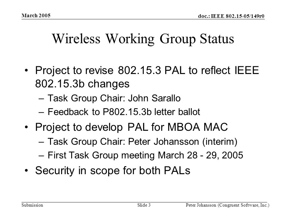 doc.: IEEE 802.15-05/149r0 Submission March 2005 Peter Johansson (Congruent Software, Inc.)Slide 3 Wireless Working Group Status Project to revise 802.15.3 PAL to reflect IEEE 802.15.3b changes –Task Group Chair: John Sarallo –Feedback to P802.15.3b letter ballot Project to develop PAL for MBOA MAC –Task Group Chair: Peter Johansson (interim) –First Task Group meeting March 28 - 29, 2005 Security in scope for both PALs