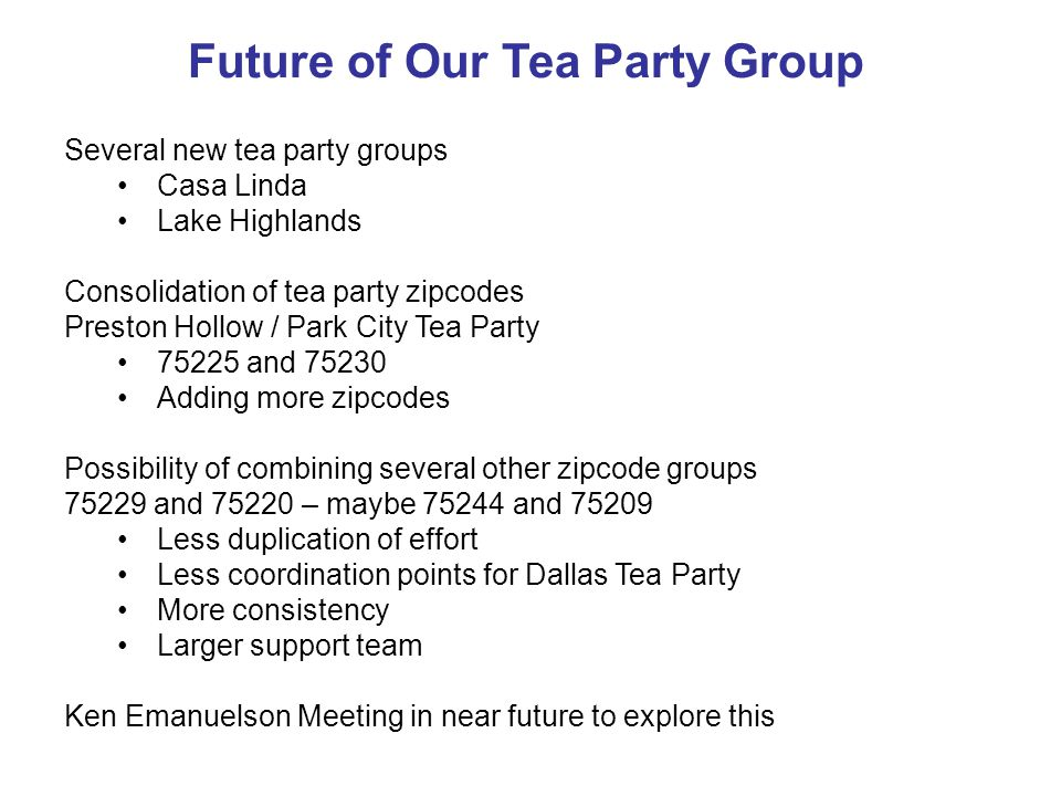 Future of Our Tea Party Group Several new tea party groups Casa Linda Lake Highlands Consolidation of tea party zipcodes Preston Hollow / Park City Tea Party 75225 and 75230 Adding more zipcodes Possibility of combining several other zipcode groups 75229 and 75220 – maybe 75244 and 75209 Less duplication of effort Less coordination points for Dallas Tea Party More consistency Larger support team Ken Emanuelson Meeting in near future to explore this
