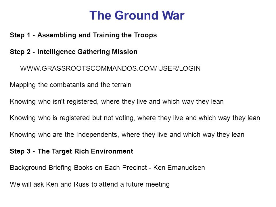 The Ground War Step 1 -Assembling and Training the Troops Step 2 -Intelligence Gathering Mission WWW.GRASSROOTSCOMMANDOS.COM/ USER/LOGIN Mapping the combatants and the terrain Knowing who isn t registered, where they live and which way they lean Knowing who is registered but not voting, where they live and which way they lean Knowing who are the Independents, where they live and which way they lean Step 3 -The Target Rich Environment Background Briefing Books on Each Precinct - Ken Emanuelsen We will ask Ken and Russ to attend a future meeting