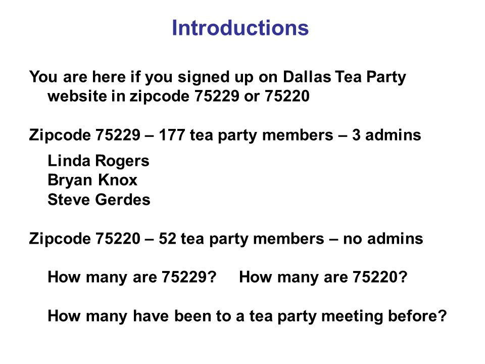 Introductions You are here if you signed up on Dallas Tea Party website in zipcode 75229 or 75220 Zipcode 75229 – 177 tea party members – 3 admins Linda Rogers Bryan Knox Steve Gerdes Zipcode 75220 – 52 tea party members – no admins How many are 75229.
