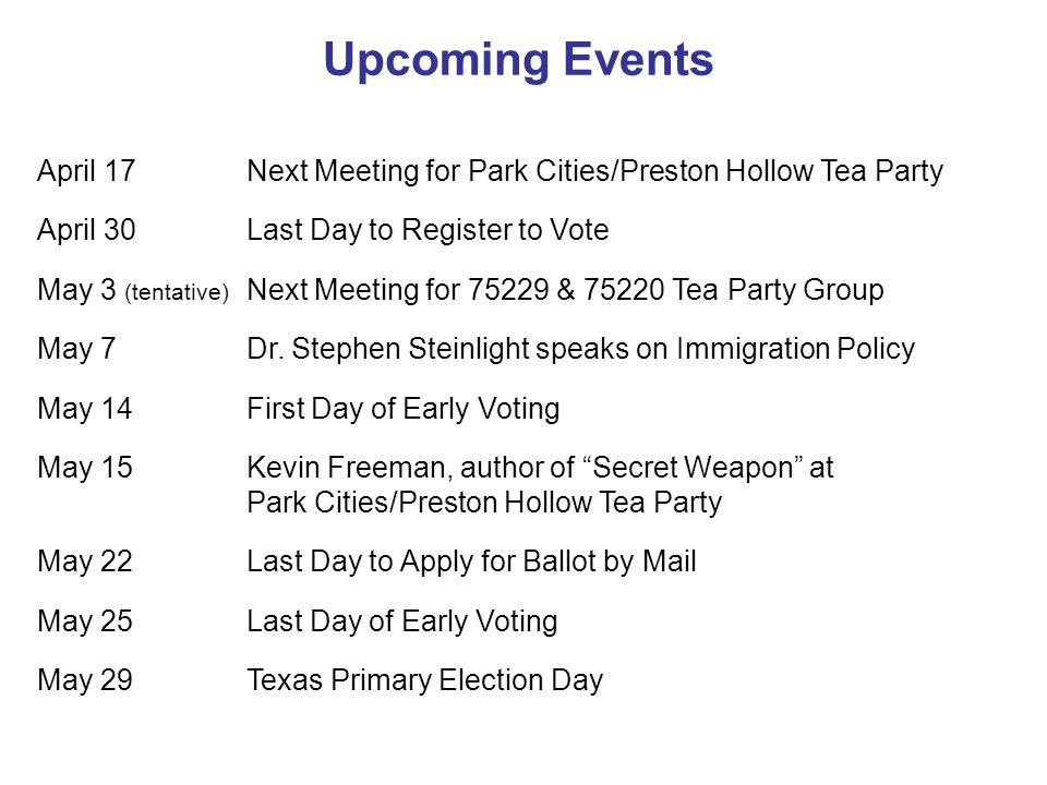 Upcoming Events April 17 Next Meeting for Park Cities/Preston Hollow Tea Party April 30 Last Day to Register to Vote May 3 (tentative) Next Meeting for 75229 & 75220 Tea Party Group May 7 Dr.