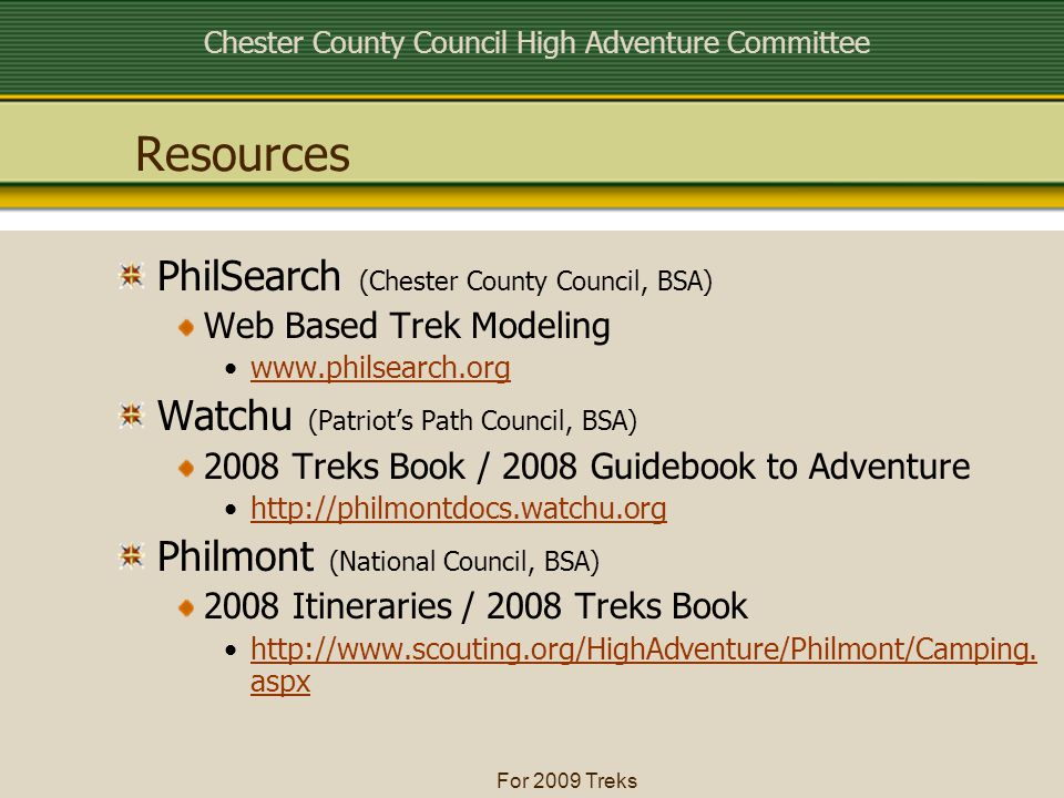 Chester County Council High Adventure Committee For 2009 Treks Resources PhilSearch (Chester County Council, BSA) Web Based Trek Modeling www.philsearch.org Watchu (Patriot's Path Council, BSA) 2008 Treks Book / 2008 Guidebook to Adventure http://philmontdocs.watchu.org Philmont (National Council, BSA) 2008 Itineraries / 2008 Treks Book http://www.scouting.org/HighAdventure/Philmont/Camping.