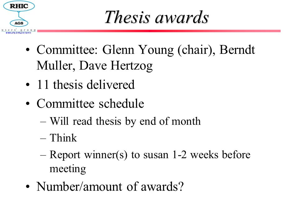 Thesis awards Committee: Glenn Young (chair), Berndt Muller, Dave Hertzog 11 thesis delivered Committee schedule –Will read thesis by end of month –Th