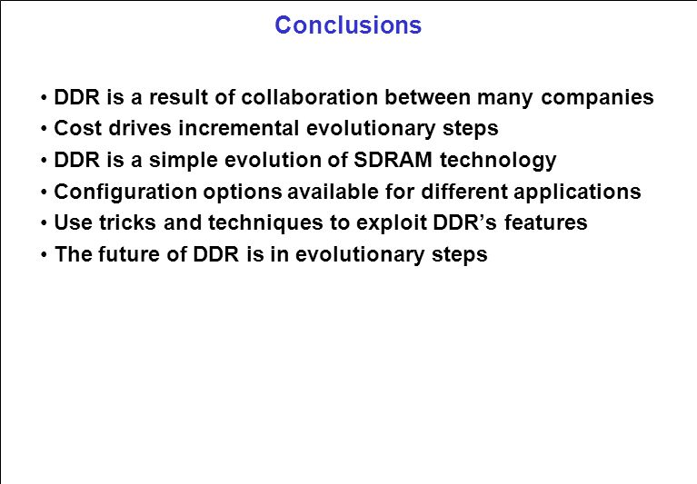 Conclusions DDR is a result of collaboration between many companies Cost drives incremental evolutionary steps DDR is a simple evolution of SDRAM technology Configuration options available for different applications Use tricks and techniques to exploit DDR's features The future of DDR is in evolutionary steps