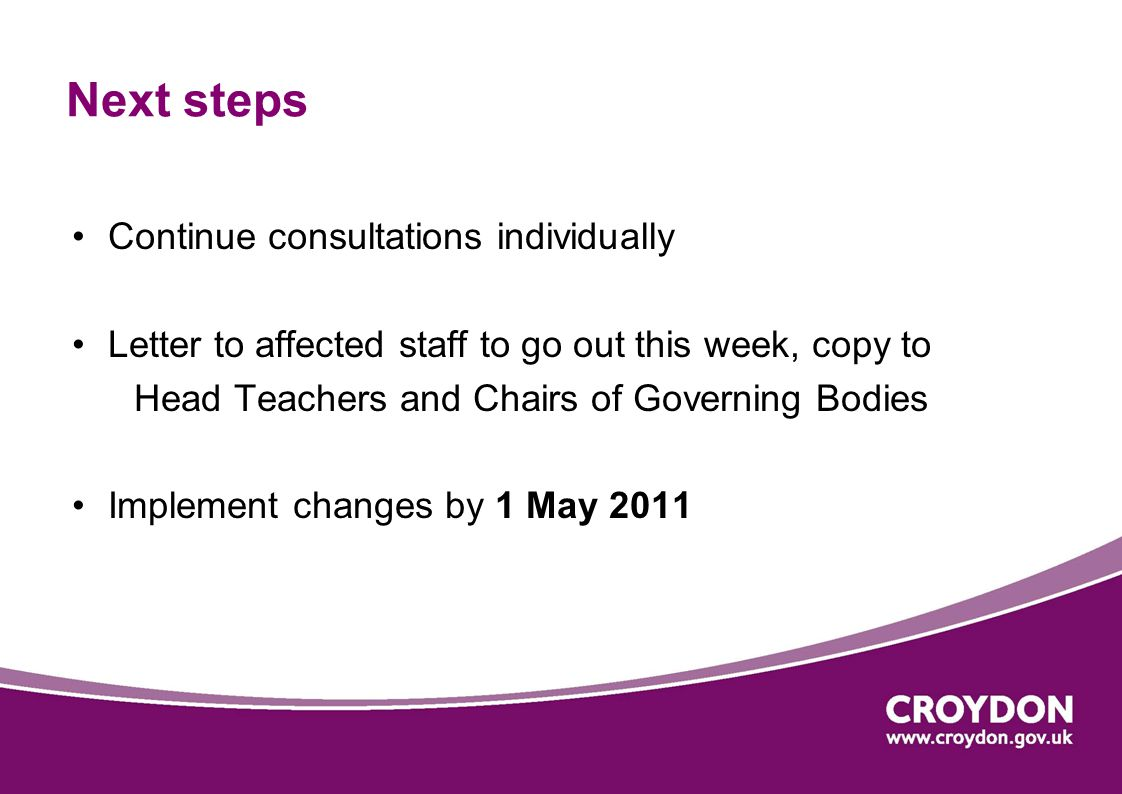 Next steps Continue consultations individually Letter to affected staff to go out this week, copy to Head Teachers and Chairs of Governing Bodies Implement changes by 1 May 2011