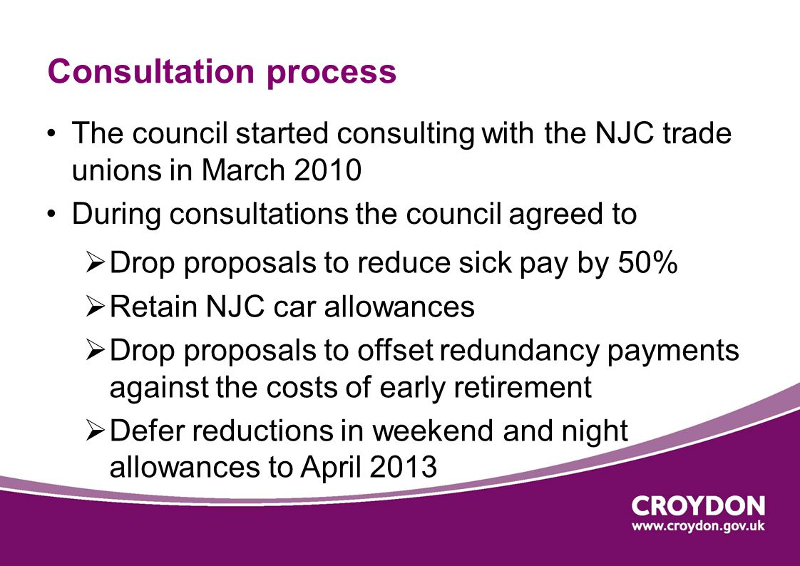 Consultation process The council started consulting with the NJC trade unions in March 2010 During consultations the council agreed to  Drop proposals to reduce sick pay by 50%  Retain NJC car allowances  Drop proposals to offset redundancy payments against the costs of early retirement  Defer reductions in weekend and night allowances to April 2013