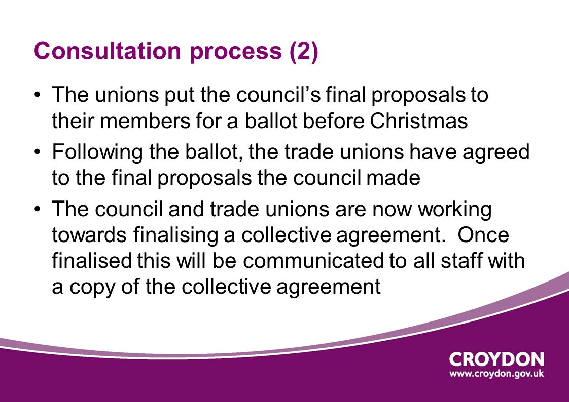 Consultation process (2) The unions put the council's final proposals to their members for a ballot before Christmas Following the ballot, the trade unions have agreed to the final proposals the council made The council and trade unions are now working towards finalising a collective agreement.