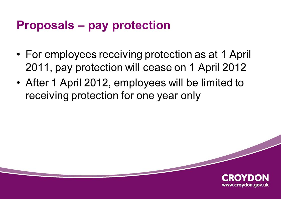 Proposals – pay protection For employees receiving protection as at 1 April 2011, pay protection will cease on 1 April 2012 After 1 April 2012, employees will be limited to receiving protection for one year only