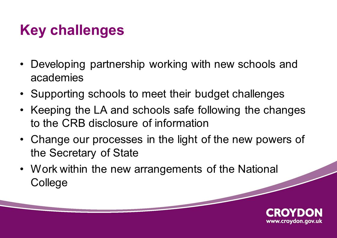 Key challenges Developing partnership working with new schools and academies Supporting schools to meet their budget challenges Keeping the LA and schools safe following the changes to the CRB disclosure of information Change our processes in the light of the new powers of the Secretary of State Work within the new arrangements of the National College