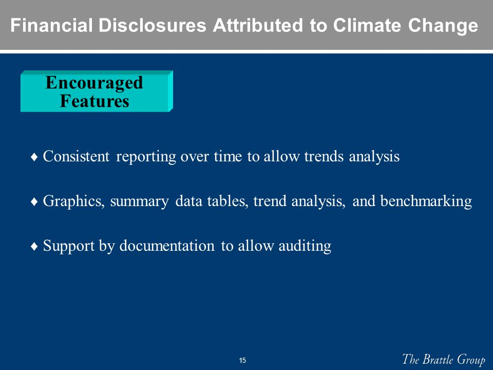 15 Financial Disclosures Attributed to Climate Change ♦ Consistent reporting over time to allow trends analysis ♦ Graphics, summary data tables, trend analysis, and benchmarking ♦ Support by documentation to allow auditing Encouraged Features