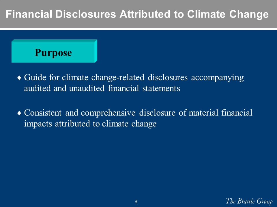 6 Financial Disclosures Attributed to Climate Change ♦ Guide for climate change-related disclosures accompanying audited and unaudited financial statements ♦ Consistent and comprehensive disclosure of material financial impacts attributed to climate change Purpose