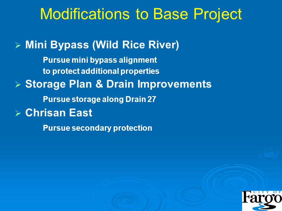 Modifications to Base Project   Mini Bypass (Wild Rice River) Pursue mini bypass alignment to protect additional properties   Storage Plan & Drain Improvements Pursue storage along Drain 27   Chrisan East Pursue secondary protection