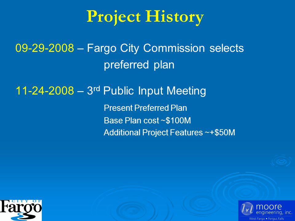 09-29-2008 – Fargo City Commission selects preferred plan 11-24-2008 – 3 rd Public Input Meeting Present Preferred Plan Base Plan cost ~$100M Additional Project Features ~+$50M Project History