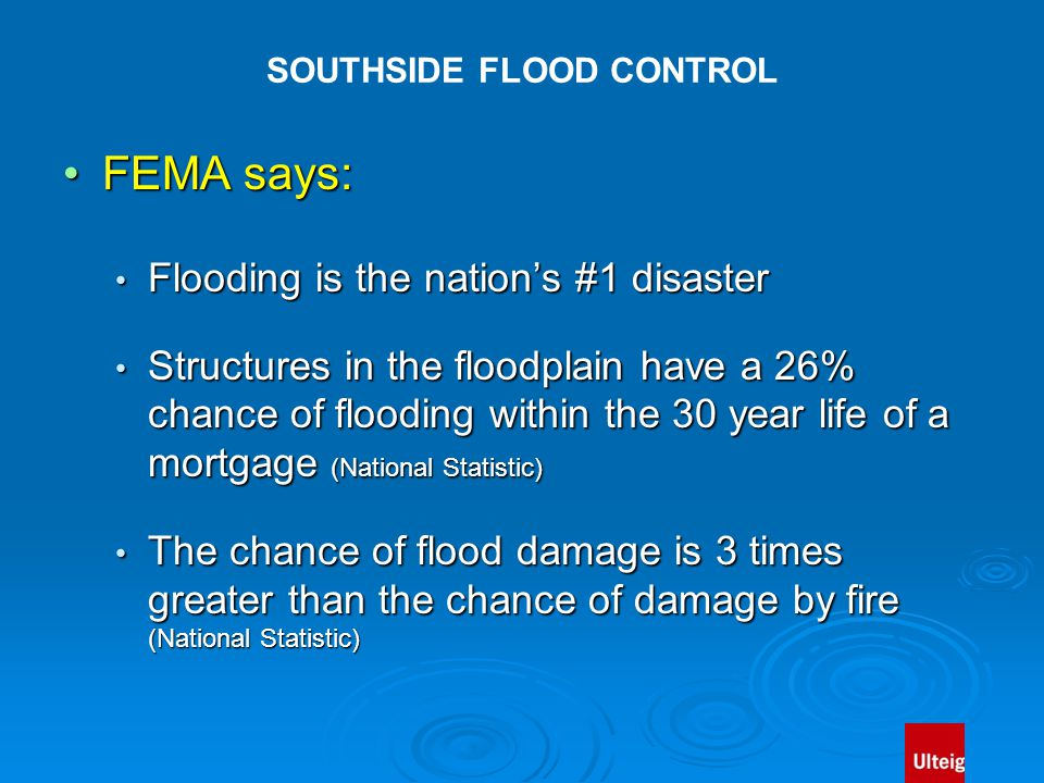 SOUTHSIDE FLOOD CONTROL FEMA says:FEMA says: Flooding is the nation's #1 disaster Flooding is the nation's #1 disaster Structures in the floodplain have a 26% chance of flooding within the 30 year life of a mortgage (National Statistic) Structures in the floodplain have a 26% chance of flooding within the 30 year life of a mortgage (National Statistic) The chance of flood damage is 3 times greater than the chance of damage by fire (National Statistic) The chance of flood damage is 3 times greater than the chance of damage by fire (National Statistic)