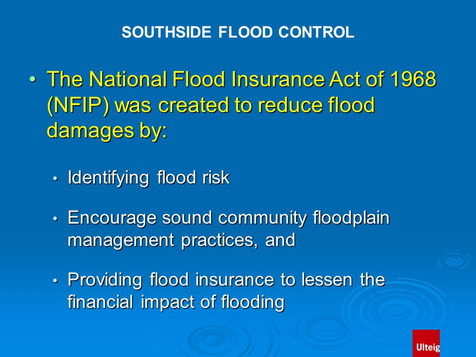 SOUTHSIDE FLOOD CONTROL The National Flood Insurance Act of 1968 (NFIP) was created to reduce flood damages by:The National Flood Insurance Act of 1968 (NFIP) was created to reduce flood damages by: Identifying flood risk Identifying flood risk Encourage sound community floodplain management practices, and Encourage sound community floodplain management practices, and Providing flood insurance to lessen the financial impact of flooding Providing flood insurance to lessen the financial impact of flooding