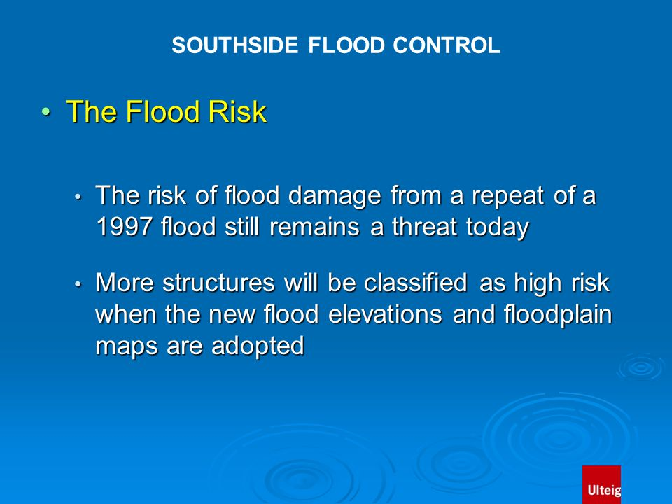 SOUTHSIDE FLOOD CONTROL The Flood RiskThe Flood Risk The risk of flood damage from a repeat of a 1997 flood still remains a threat today The risk of flood damage from a repeat of a 1997 flood still remains a threat today More structures will be classified as high risk when the new flood elevations and floodplain maps are adopted More structures will be classified as high risk when the new flood elevations and floodplain maps are adopted