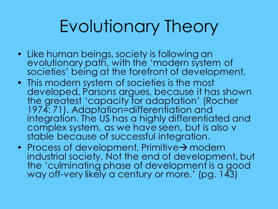 Evolutionary Theory Like human beings, society is following an evolutionary path, with the 'modern system of societies' being at the forefront of development.