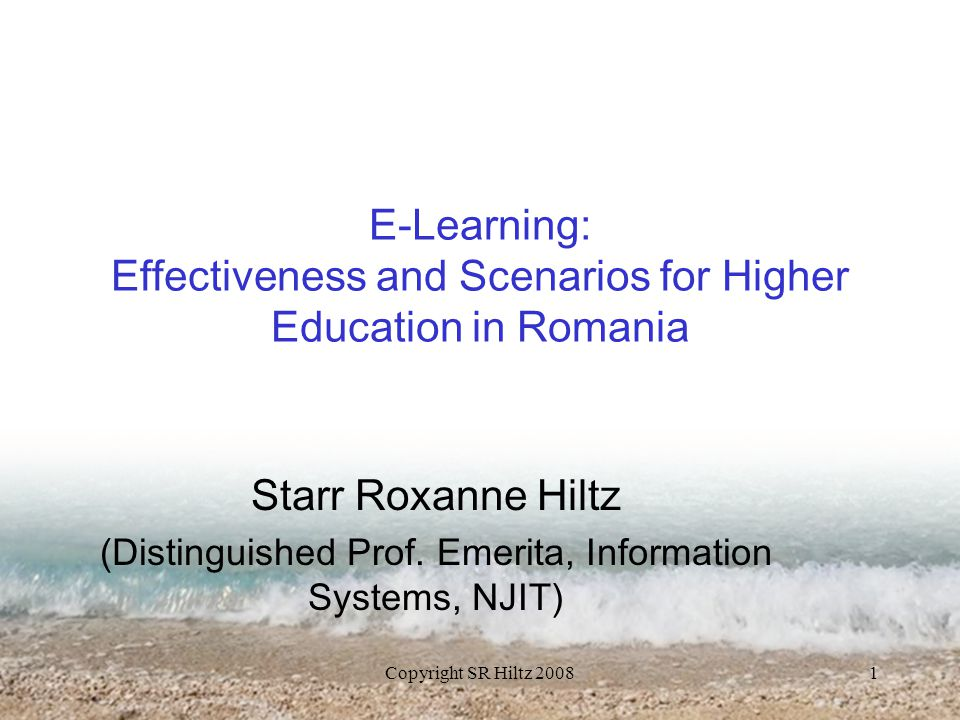 Copyright SR Hiltz 20081 E-Learning: Effectiveness and Scenarios for Higher Education in Romania Starr Roxanne Hiltz (Distinguished Prof.