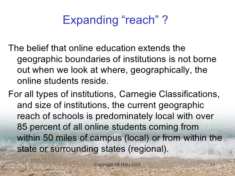"Copyright SR Hiltz 200819 Expanding ""reach"" ? The belief that online education extends the geographic boundaries of institutions is not borne out when"