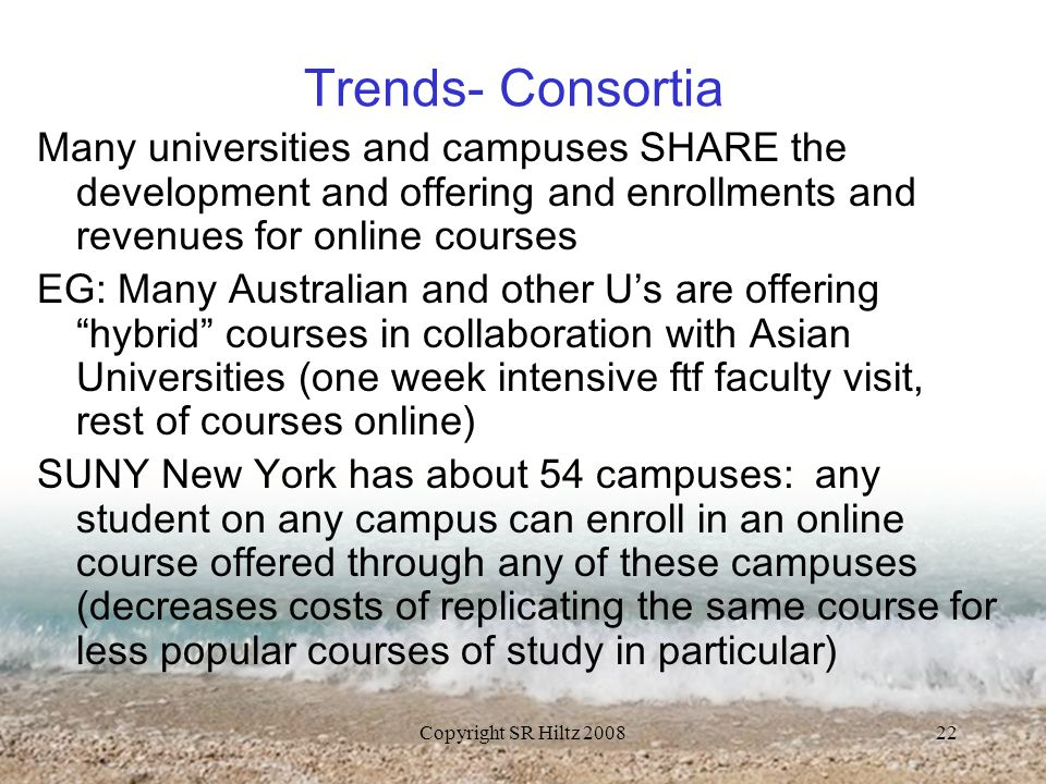 Copyright SR Hiltz 200822 Trends- Consortia Many universities and campuses SHARE the development and offering and enrollments and revenues for online courses EG: Many Australian and other U's are offering hybrid courses in collaboration with Asian Universities (one week intensive ftf faculty visit, rest of courses online) SUNY New York has about 54 campuses: any student on any campus can enroll in an online course offered through any of these campuses (decreases costs of replicating the same course for less popular courses of study in particular)