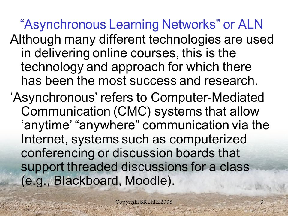 Copyright SR Hiltz 20083 Asynchronous Learning Networks or ALN Although many different technologies are used in delivering online courses, this is the technology and approach for which there has been the most success and research.