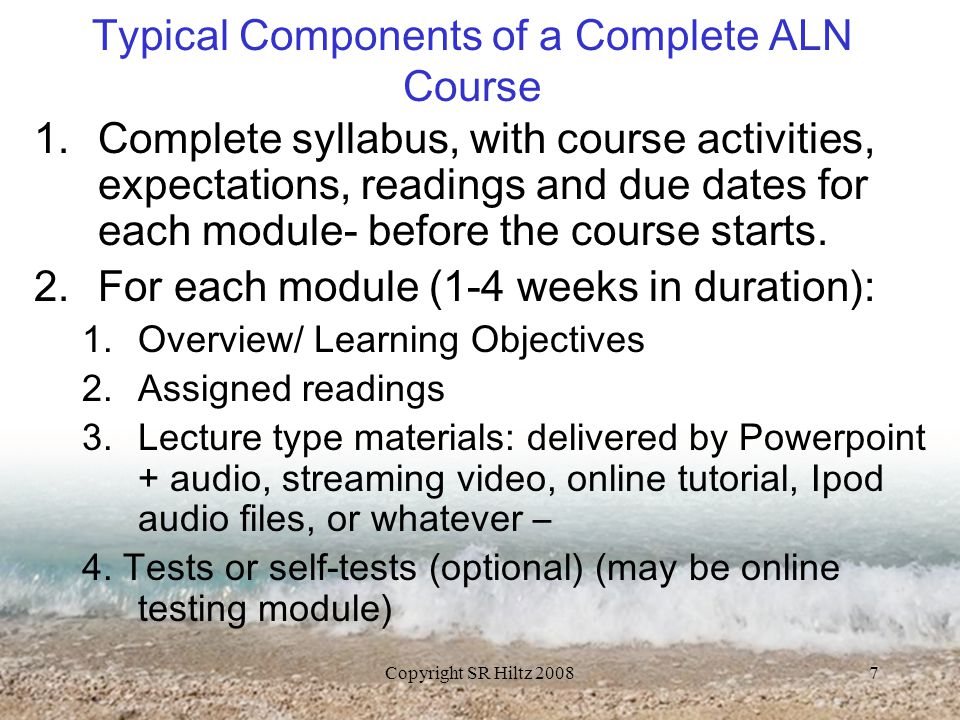 Copyright SR Hiltz 20087 Typical Components of a Complete ALN Course 1.Complete syllabus, with course activities, expectations, readings and due dates for each module- before the course starts.