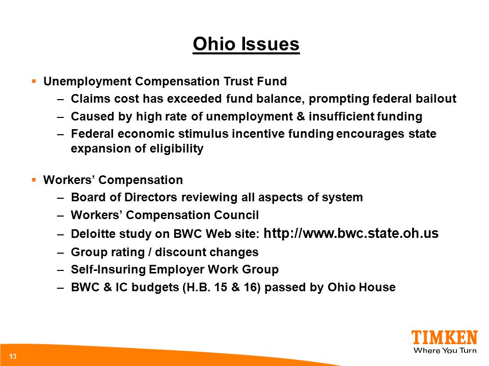 13 Ohio Issues  Unemployment Compensation Trust Fund –Claims cost has exceeded fund balance, prompting federal bailout –Caused by high rate of unemployment & insufficient funding –Federal economic stimulus incentive funding encourages state expansion of eligibility  Workers' Compensation –Board of Directors reviewing all aspects of system –Workers' Compensation Council –Deloitte study on BWC Web site: http://www.bwc.state.oh.us –Group rating / discount changes –Self-Insuring Employer Work Group –BWC & IC budgets (H.B.