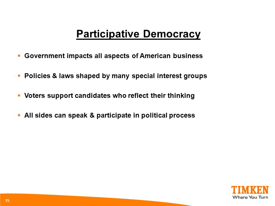 15 Participative Democracy  Government impacts all aspects of American business  Policies & laws shaped by many special interest groups  Voters support candidates who reflect their thinking  All sides can speak & participate in political process