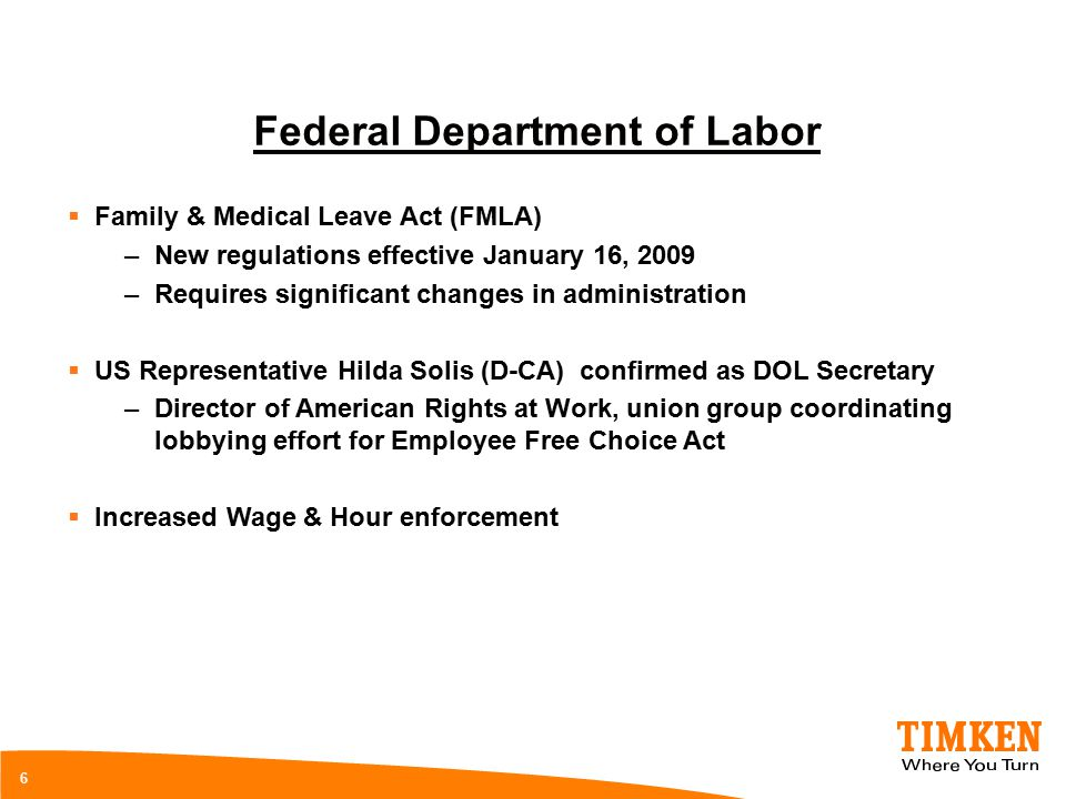 6 Federal Department of Labor  Family & Medical Leave Act (FMLA) –New regulations effective January 16, 2009 –Requires significant changes in administration  US Representative Hilda Solis (D-CA) confirmed as DOL Secretary –Director of American Rights at Work, union group coordinating lobbying effort for Employee Free Choice Act  Increased Wage & Hour enforcement