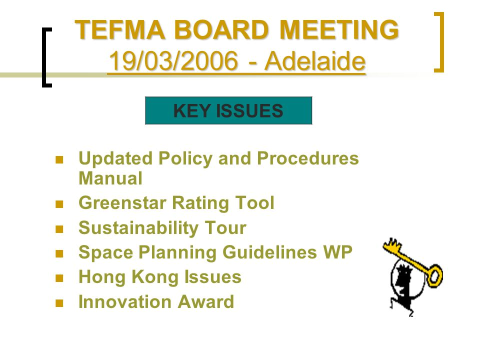 TEFMA BOARD MEETING 19/03/2006 - Adelaide Updated Policy and Procedures Manual Greenstar Rating Tool Sustainability Tour Space Planning Guidelines WP Hong Kong Issues Innovation Award KEY ISSUES