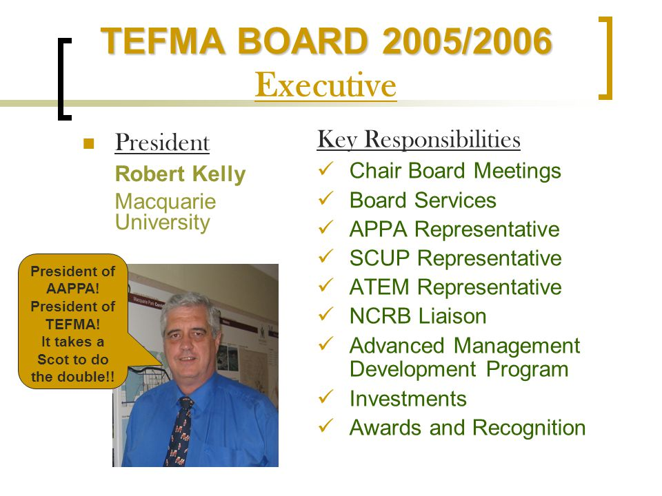 TEFMA BOARD 2005/2006 TEFMA BOARD 2005/2006 Executive President Robert Kelly Macquarie University Key Responsibilities Chair Board Meetings Board Services APPA Representative SCUP Representative ATEM Representative NCRB Liaison Advanced Management Development Program Investments Awards and Recognition President of AAPPA.