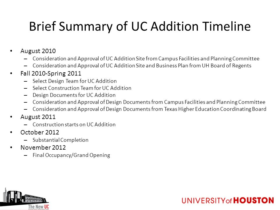 Brief Summary of UC Addition Timeline August 2010 – Consideration and Approval of UC Addition Site from Campus Facilities and Planning Committee – Consideration and Approval of UC Addition Site and Business Plan from UH Board of Regents Fall 2010-Spring 2011 – Select Design Team for UC Addition – Select Construction Team for UC Addition – Design Documents for UC Addition – Consideration and Approval of Design Documents from Campus Facilities and Planning Committee – Consideration and Approval of Design Documents from Texas Higher Education Coordinating Board August 2011 – Construction starts on UC Addition October 2012 – Substantial Completion November 2012 – Final Occupancy/Grand Opening
