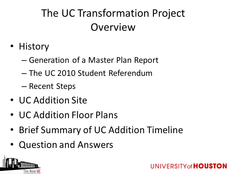 The UC Transformation Project Overview History – Generation of a Master Plan Report – The UC 2010 Student Referendum – Recent Steps UC Addition Site UC Addition Floor Plans Brief Summary of UC Addition Timeline Question and Answers