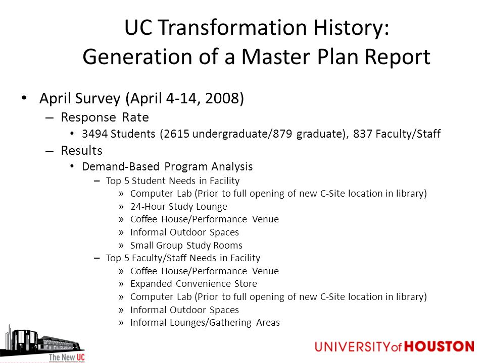 UC Transformation History: Generation of a Master Plan Report April Survey (April 4-14, 2008) – Response Rate 3494 Students (2615 undergraduate/879 graduate), 837 Faculty/Staff – Results Demand-Based Program Analysis – Top 5 Student Needs in Facility » Computer Lab (Prior to full opening of new C-Site location in library) » 24-Hour Study Lounge » Coffee House/Performance Venue » Informal Outdoor Spaces » Small Group Study Rooms – Top 5 Faculty/Staff Needs in Facility » Coffee House/Performance Venue » Expanded Convenience Store » Computer Lab (Prior to full opening of new C-Site location in library) » Informal Outdoor Spaces » Informal Lounges/Gathering Areas
